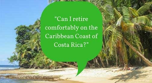 """Can I retire comfortably on the Caribbean Coast of Costa Rica?"""
