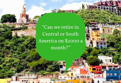 """""""Can we retire in Central or South America on $2000 a month?"""""""