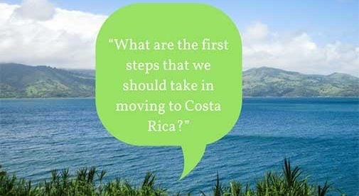 """What are the first steps that we should take in moving to Costa Rica?"""