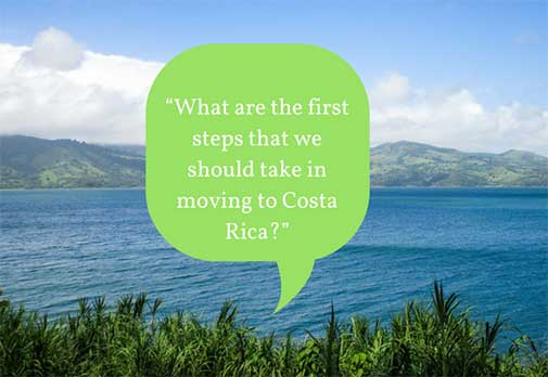 """""""What are the first steps that we should take in moving to Costa Rica?"""""""