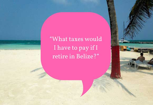 What taxes would I have to pay if I retire in Belize?