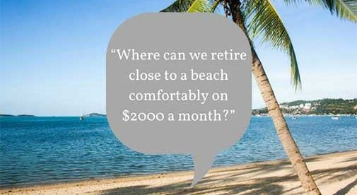 """Where can we retire close to a beach comfortably on $2000 a month?"""