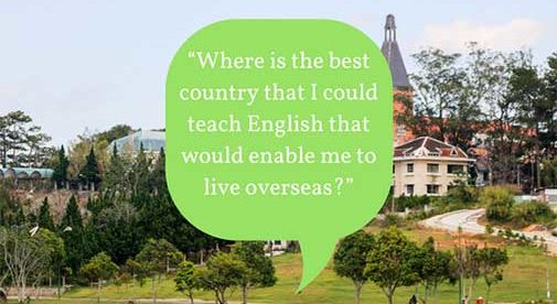 """Where is the best country that I could teach English that would enable me to live overseas?"""