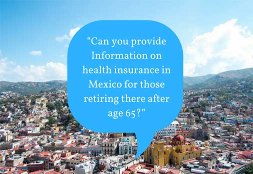 """""""Can you provide Information on health insurance in Mexico for those retiring there after age 65?"""""""