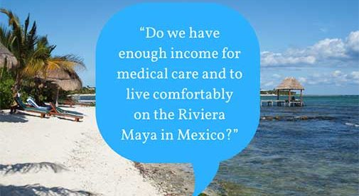 Do we have enough in come for medical care and to live comfortably on the Riviera Mayain Mexico