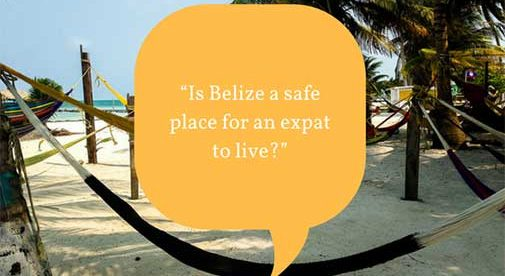 """Is Belize a safe place for an expat to live?"""
