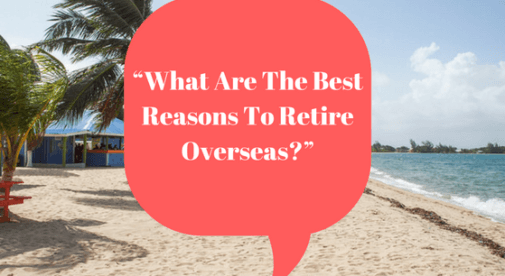 """What Are The Best Reasons To Retire Overseas?"""