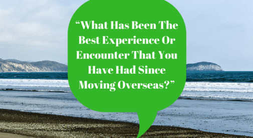 What Has Been The Best Experience Or Encounter That You Have Had Since Moving Overseas