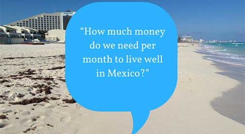 """How much money do we need per month to live well in Mexico?"""