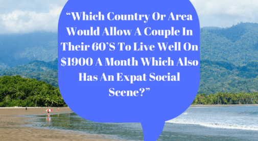 Which Country Or Area Would Allow A Couple In Their 60'S To Live Well On 1900 A Month Which Also Has An Expat Social Scene
