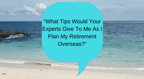 """""""What tips would your experts give to me as I plan my retirement overseas?"""""""