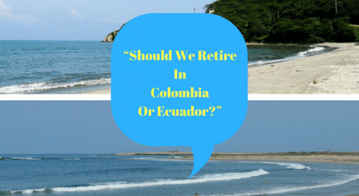 Should We Retire In Colombia Or Ecuador