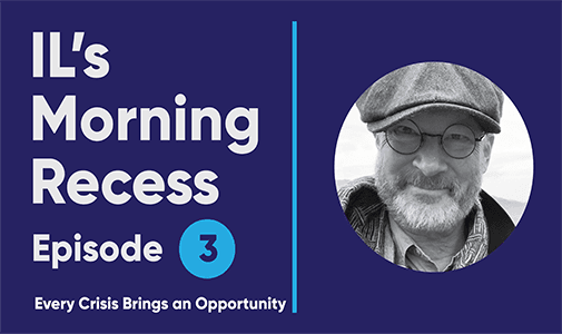 IL's Morning Recess #3 – Every Crisis Brings an Opportunity