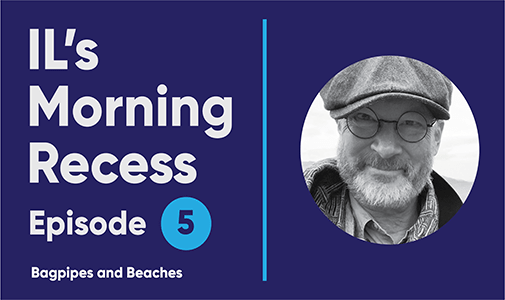 IL's Morning Recess #5 – Bagpipes and Beaches