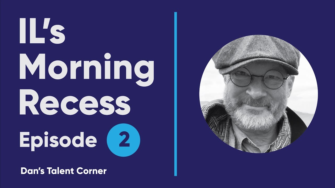 IL's Morning Recess #2 – Dan's Talent Corner
